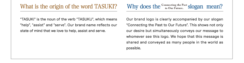 "What is the origin of the word TASUKI? ""TASUKI"" is the noun of the verb ""TASUKU"", which means ""help"", ""assist"" and ""serve"". Our brand name reflects our state of mind that we love to help, assist and serve.◆Why does the slogan mean? Our brand logo is clearly accompanied by our slogan ""Connecting the Past to Our Future"". This shows not only our desire but simultaneously conveys our message to whomever see this logo. We hope that this message is shared and conveyed as many people in the world as possible."