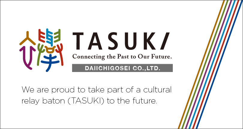 TASUKI Connecting the Past to Our Future. Daiichigousei Co., Ltd.(DGK) is committed to preserve cultural heritage, convey its soul to the public and play the role of button (TASUKI) to succeed the heritage to the future.
